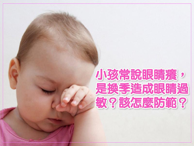 小孩常說眼睛癢,是換季造成眼睛過敏?該怎麼防範?